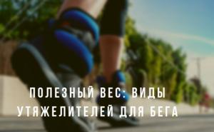 Полезный вес: виды утяжелителей для бега