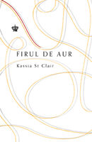 Firul de aur sau istoria lumii vazută prin urechile acului - Kassia St Clair