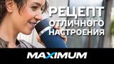Maximum: Делимся рецептом отличного настроения ®
